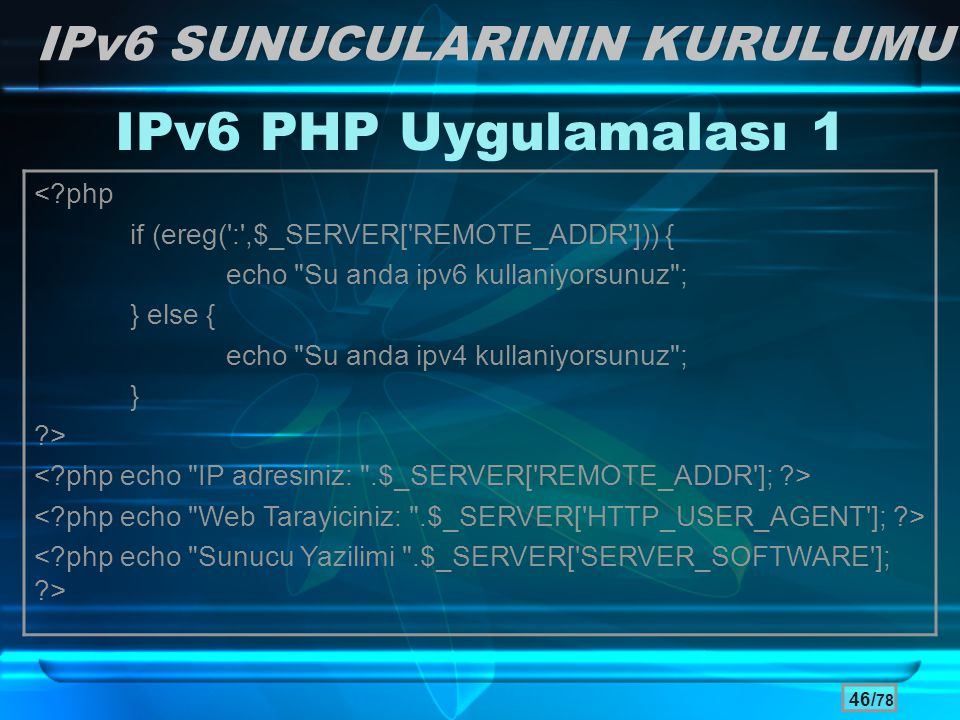 46/ 78 IPv6 PHP Uygulamalası 1 IPv6 SUNUCULARININ KURULUMU <?php if (ereg(':',$_SERVER['REMOTE_ADDR'])) { echo
