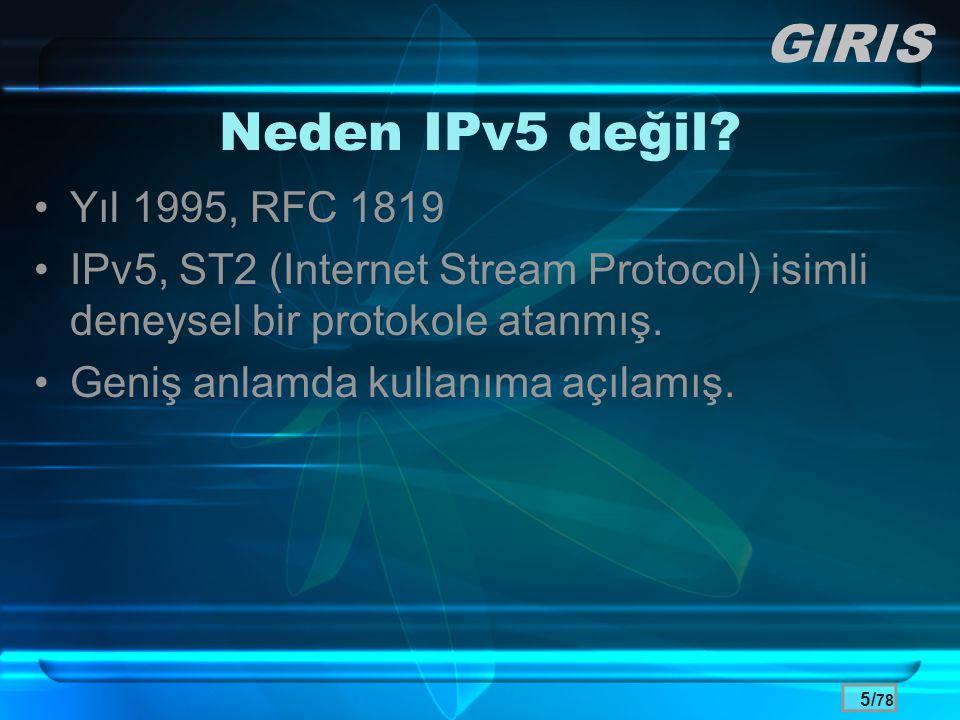 5/ 78 Neden IPv5 değil? •Yıl 1995, RFC 1819 •IPv5, ST2 (Internet Stream Protocol) isimli deneysel bir protokole atanmış. •Geniş anlamda kullanıma açıl