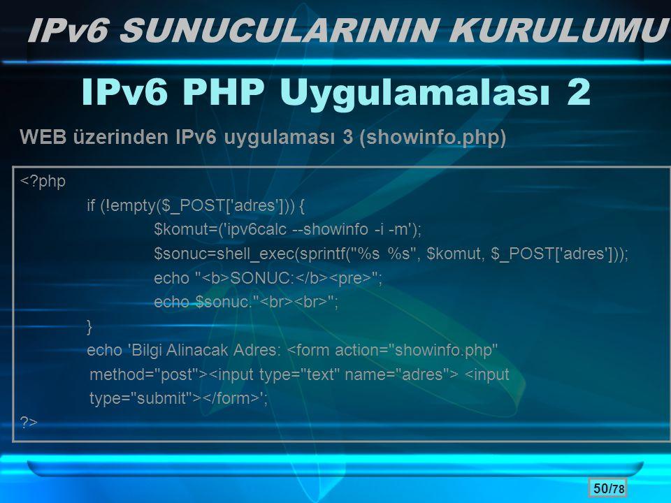 50/ 78 IPv6 SUNUCULARININ KURULUMU IPv6 PHP Uygulamalası 2 WEB üzerinden IPv6 uygulaması 3 (showinfo.php) <?php if (!empty($_POST['adres'])) { $komut=