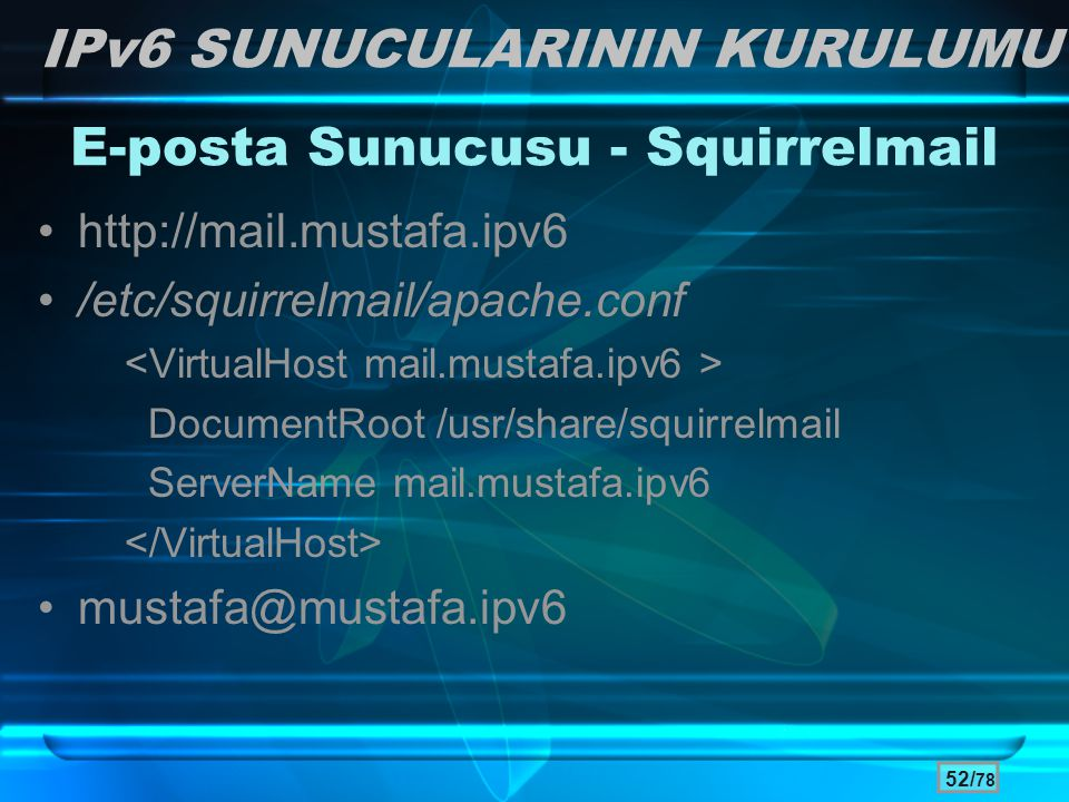 52/ 78 •http://mail.mustafa.ipv6 •/etc/squirrelmail/apache.conf DocumentRoot /usr/share/squirrelmail ServerName mail.mustafa.ipv6 •mustafa@mustafa.ipv
