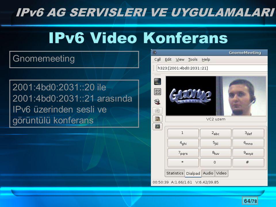 64/ 78 IPv6 Video Konferans 2001:4bd0:2031::20 ile 2001:4bd0:2031::21 arasında IPv6 üzerinden sesli ve görüntülü konferans IPv6 AG SERVISLERI VE UYGUL