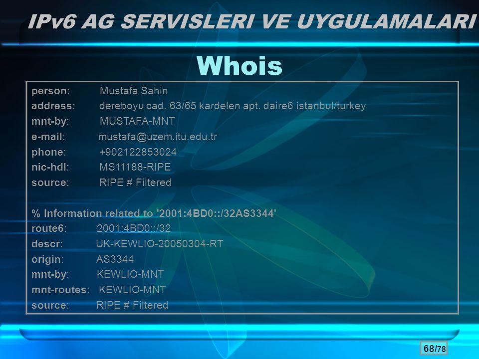 68/ 78 Whois IPv6 AG SERVISLERI VE UYGULAMALARI person: Mustafa Sahin address: dereboyu cad. 63/65 kardelen apt. daire6 istanbul/turkey mnt-by: MUSTAF