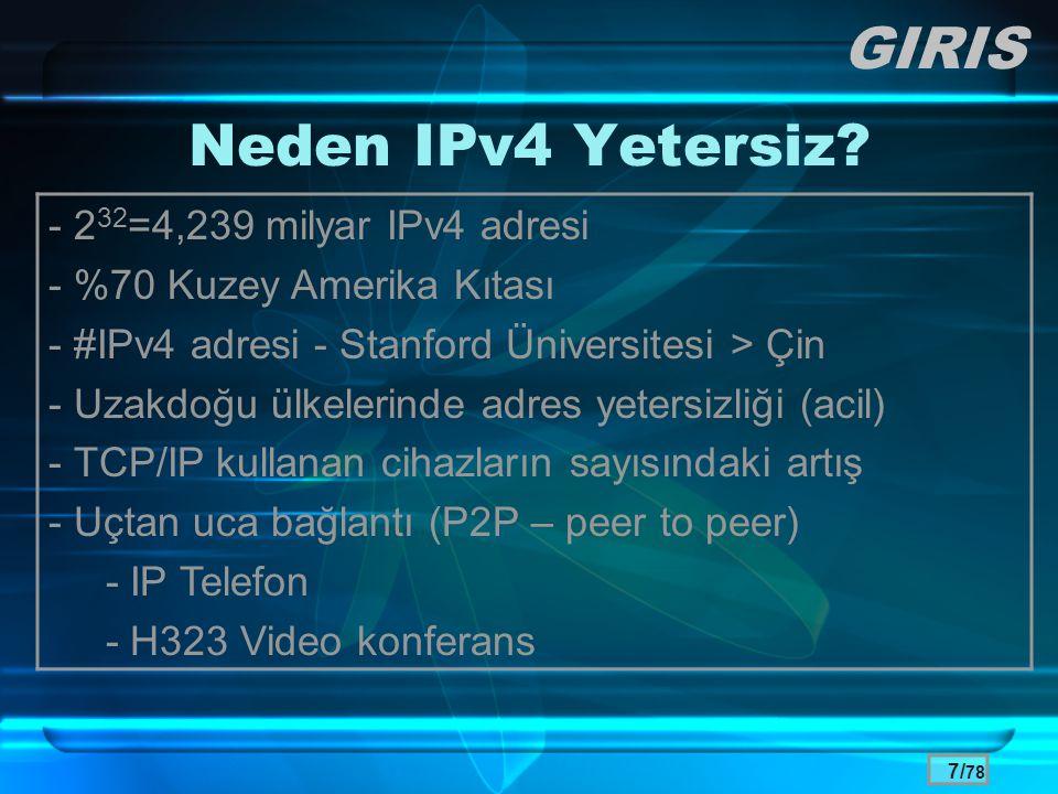 8/ 78 IPv4 Adres Sorunu Çözümleri •CIDR (Classless Inter-Domain Routing ) –Yıl 1993, RFC 1467 – Amaç: sınıfsal IP dağıtımını ortadan kaldırmak •A sınıfı IP adresi (128 ağ, 16 milyon adres) •B sınıfı IP adresi (16 bin ağ, 65 bin adres) •C sınıfı IP adresi (2 milyon ağ, 254 adres) –Daha verimli IP adresi dağıtımı –Verimli ama tam çözüm olamamış •Neden: Kullanıcı sayısındaki hızlı artış GIRIS