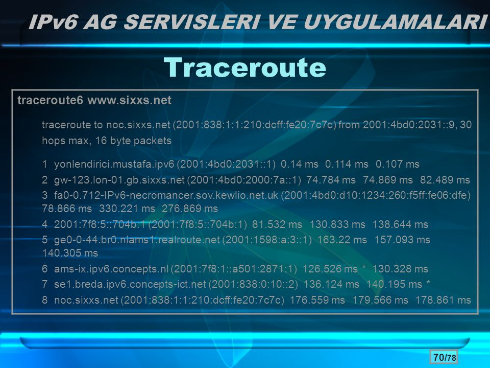 70/ 78 Traceroute IPv6 AG SERVISLERI VE UYGULAMALARI traceroute6 www.sixxs.net traceroute to noc.sixxs.net (2001:838:1:1:210:dcff:fe20:7c7c) from 2001:4bd0:2031::9, 30 hops max, 16 byte packets 1 yonlendirici.mustafa.ipv6 (2001:4bd0:2031::1) 0.14 ms 0.114 ms 0.107 ms 2 gw-123.lon-01.gb.sixxs.net (2001:4bd0:2000:7a::1) 74.784 ms 74.869 ms 82.489 ms 3 fa0-0.712-IPv6-necromancer.sov.kewlio.net.uk (2001:4bd0:d10:1234:260:f5ff:fe06:dfe) 78.866 ms 330.221 ms 276.869 ms 4 2001:7f8:5::704b:1 (2001:7f8:5::704b:1) 81.532 ms 130.833 ms 138.644 ms 5 ge0-0-44.br0.nlams1.realroute.net (2001:1598:a:3::1) 163.22 ms 157.093 ms 140.305 ms 6 ams-ix.ipv6.concepts.nl (2001:7f8:1::a501:2871:1) 126.526 ms * 130.328 ms 7 se1.breda.ipv6.concepts-ict.net (2001:838:0:10::2) 136.124 ms 140.195 ms * 8 noc.sixxs.net (2001:838:1:1:210:dcff:fe20:7c7c) 176.559 ms 179.566 ms 178.861 ms