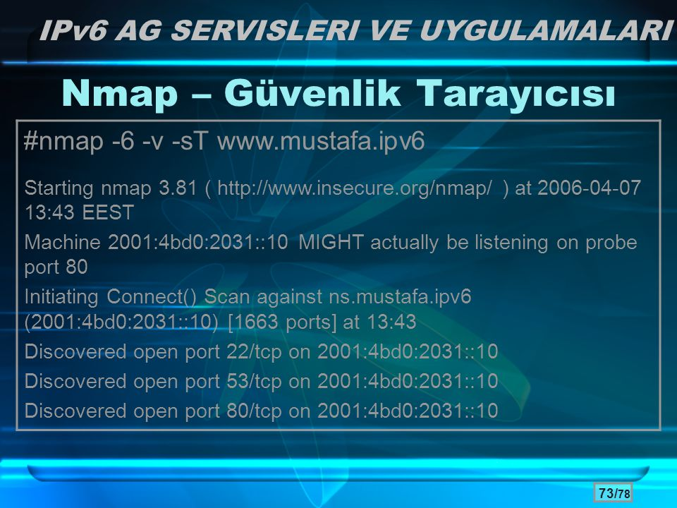 73/ 78 Nmap – Güvenlik Tarayıcısı #nmap -6 -v -sT www.mustafa.ipv6 Starting nmap 3.81 ( http://www.insecure.org/nmap/ ) at 2006-04-07 13:43 EEST Machine 2001:4bd0:2031::10 MIGHT actually be listening on probe port 80 Initiating Connect() Scan against ns.mustafa.ipv6 (2001:4bd0:2031::10) [1663 ports] at 13:43 Discovered open port 22/tcp on 2001:4bd0:2031::10 Discovered open port 53/tcp on 2001:4bd0:2031::10 Discovered open port 80/tcp on 2001:4bd0:2031::10 IPv6 AG SERVISLERI VE UYGULAMALARI