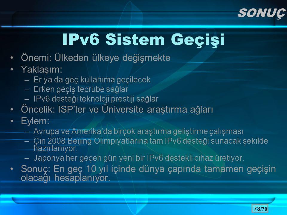 78/ 78 IPv6 Sistem Geçişi •Önemi: Ülkeden ülkeye değişmekte •Yaklaşım: –Er ya da geç kullanıma geçilecek –Erken geçiş tecrübe sağlar –IPv6 desteği tek