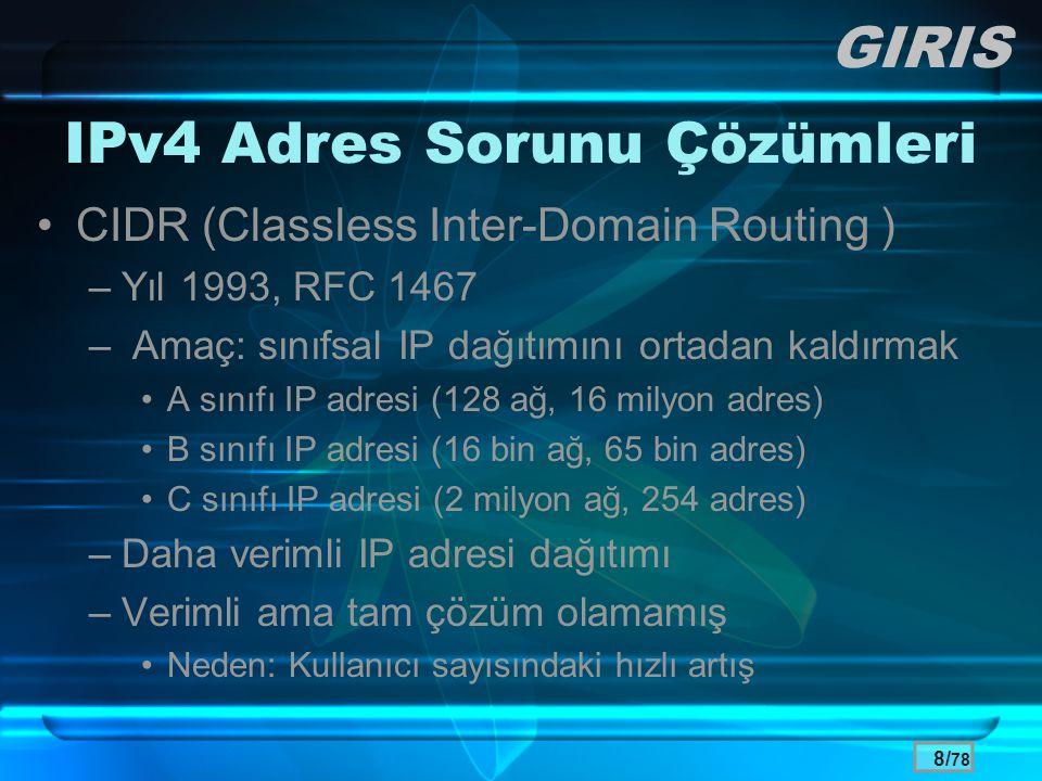 9/ 78 IPv4 Adres Sorunu Çözümleri •NAT (Network Address Translation ) –Yıl 1994, RFC 1517 –Yıl 1996, RFC 1918 –Özel IP (private IP) kavramı –Global IP adres tasarrufu –Sorunları •Uçtan uca (peer-to-peer) bağlantı engeli –Ses ve görüntü servisleri •Yönetim zorlukları GIRIS