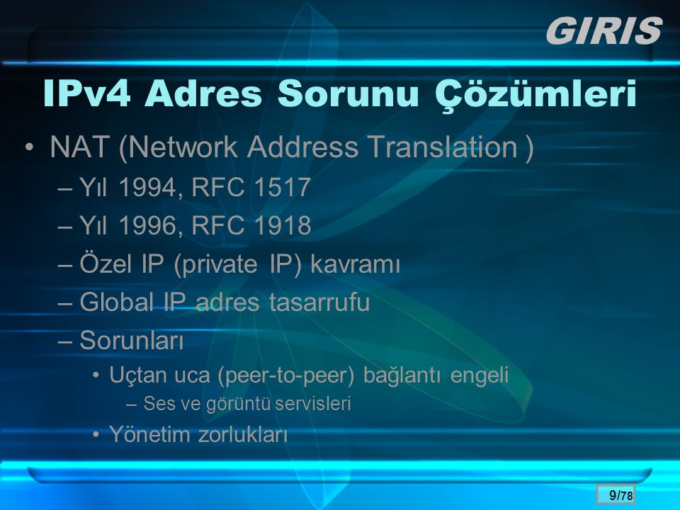 9/ 78 IPv4 Adres Sorunu Çözümleri •NAT (Network Address Translation ) –Yıl 1994, RFC 1517 –Yıl 1996, RFC 1918 –Özel IP (private IP) kavramı –Global IP