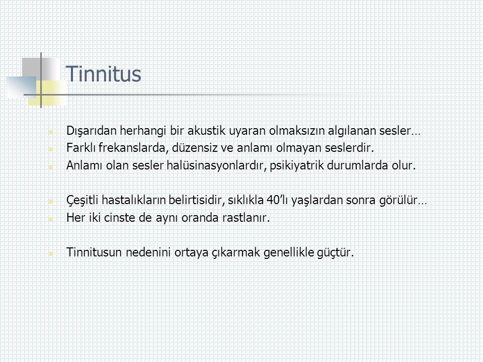 Tinnitus  Dışarıdan herhangi bir akustik uyaran olmaksızın algılanan sesler…  Farklı frekanslarda, düzensiz ve anlamı olmayan seslerdir.  Anlamı ol
