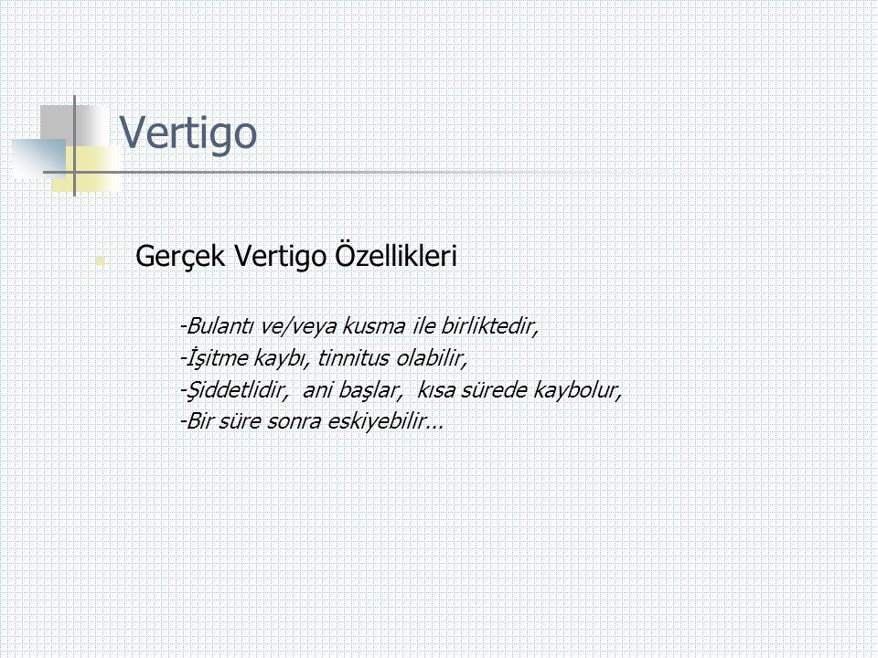Vertigo  Gerçek Vertigo Özellikleri -Bulantı ve/veya kusma ile birliktedir, -İşitme kaybı, tinnitus olabilir, -Şiddetlidir, ani başlar, kısa sürede k