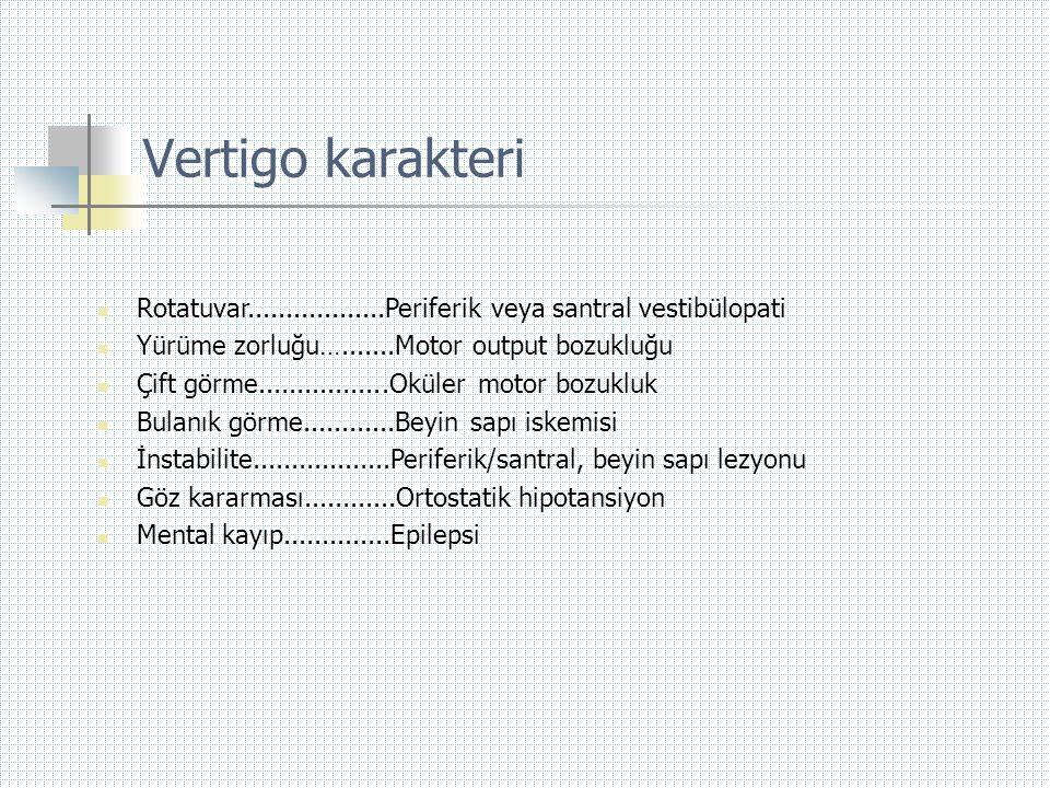 Vertigo karakteri  Rotatuvar..................Periferik veya santral vestibülopati  Yürüme zorluğu….......Motor output bozukluğu  Çift görme.......