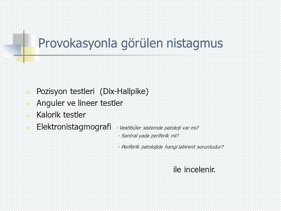 Provokasyonla görülen nistagmus  Pozisyon testleri (Dix-Hallpike)  Anguler ve lineer testler  Kalorik testler  Elektronistagmografi - Vestibüler s