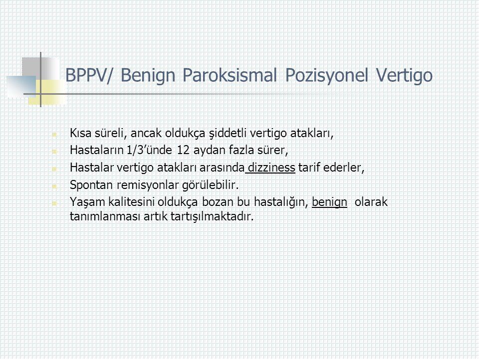 BPPV/ Benign Paroksismal Pozisyonel Vertigo  Kısa süreli, ancak oldukça şiddetli vertigo atakları,  Hastaların 1/3'ünde 12 aydan fazla sürer,  Hast