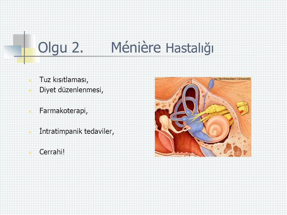 Olgu 2. Ménière Hastalığı  Tuz kısıtlaması,  Diyet düzenlenmesi,  Farmakoterapi,  İntratimpanik tedaviler,  Cerrahi!