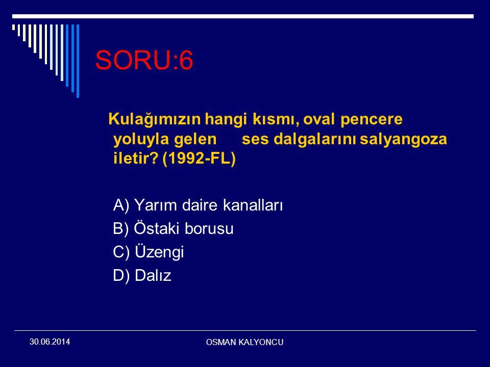 OSMAN KALYONCU 30.06.2014 SORU:6 Kulağımızın hangi kısmı, oval pencere yoluyla gelenses dalgalarını salyangoza iletir? (1992-FL) A) Yarım daire kanall
