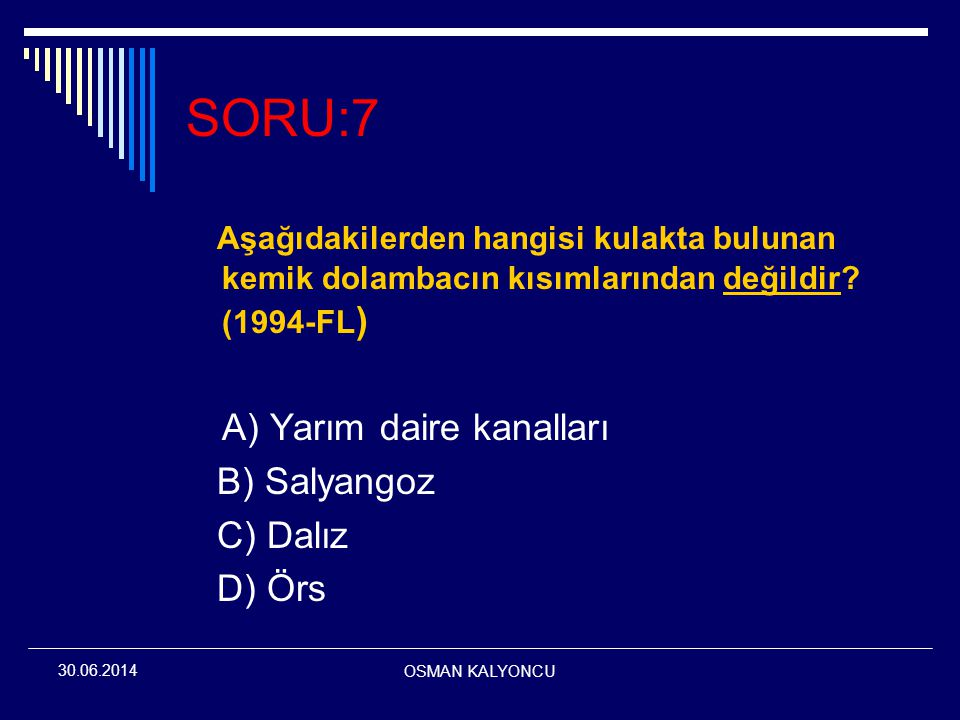 OSMAN KALYONCU 30.06.2014 SORU:7 Aşağıdakilerden hangisi kulakta bulunan kemik dolambacın kısımlarından değildir? (1994-FL ) A) Yarım daire kanalları