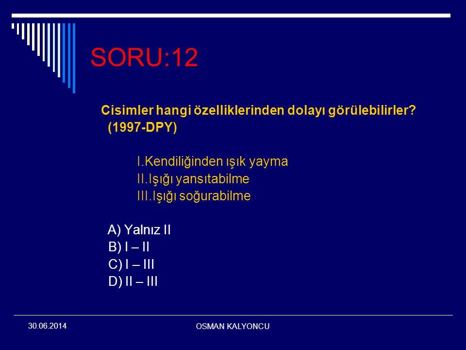 OSMAN KALYONCU 30.06.2014 SORU:12 Cisimler hangi özelliklerinden dolayı görülebilirler? (1997-DPY) I.Kendiliğinden ışık yayma II.Işığı yansıtabilme II