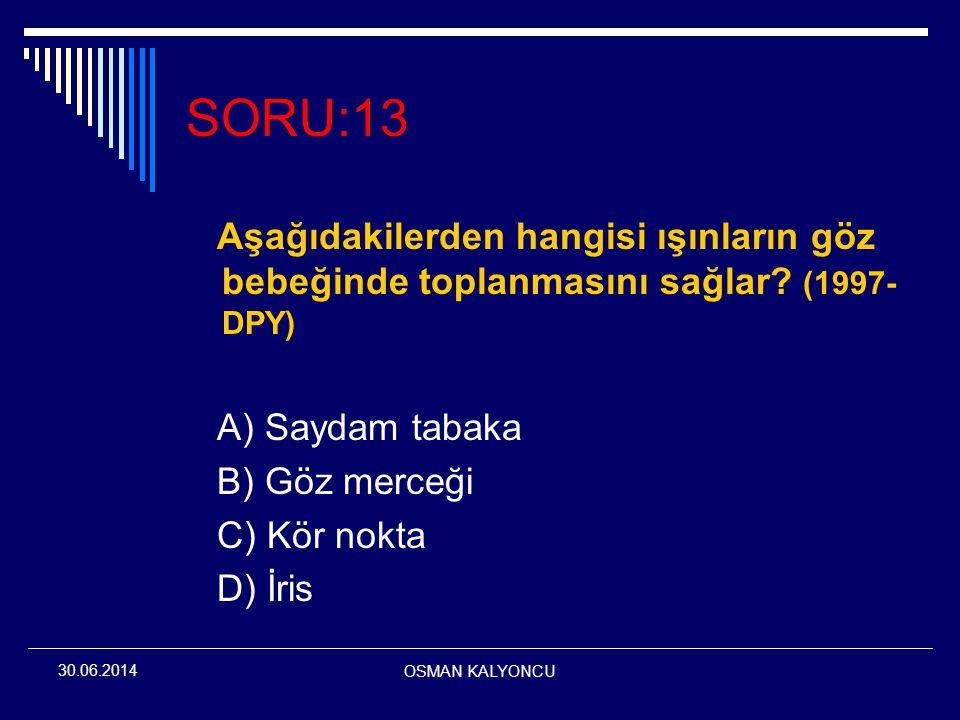 OSMAN KALYONCU 30.06.2014 SORU:13 Aşağıdakilerden hangisi ışınların göz bebeğinde toplanmasını sağlar? (1997- DPY) A) Saydam tabaka B) Göz merceği C)