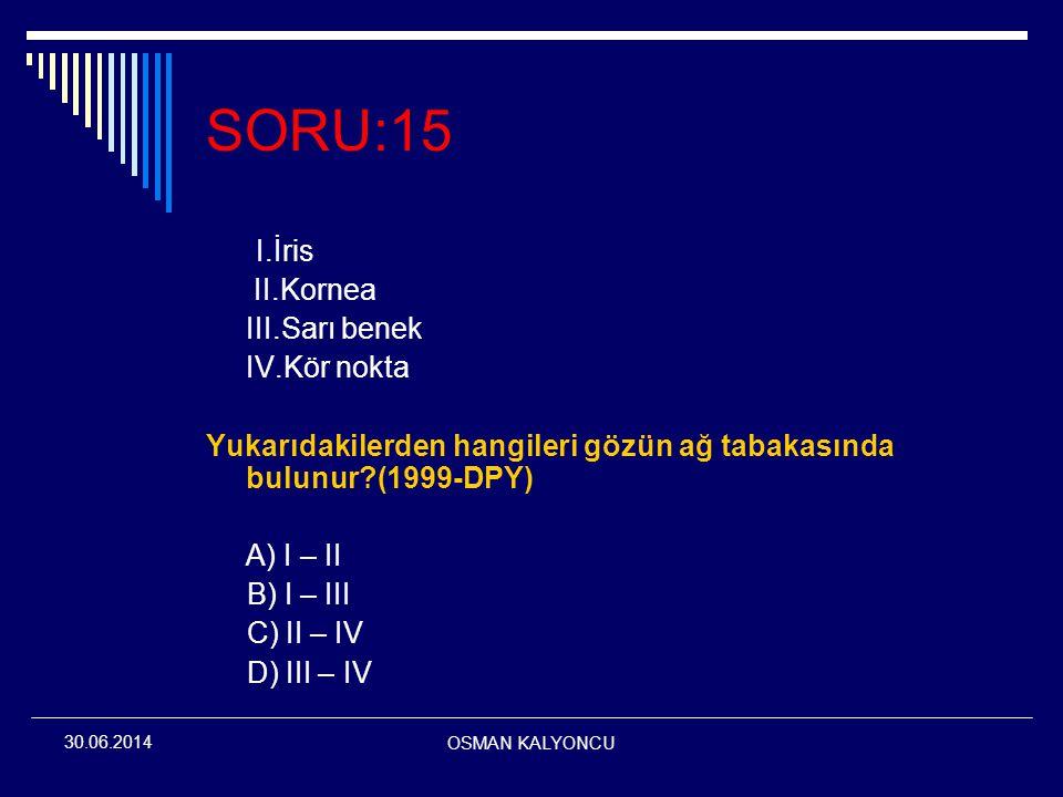 OSMAN KALYONCU 30.06.2014 SORU:15 I.İris II.Kornea III.Sarı benek IV.Kör nokta Yukarıdakilerden hangileri gözün ağ tabakasında bulunur?(1999-DPY) A) I