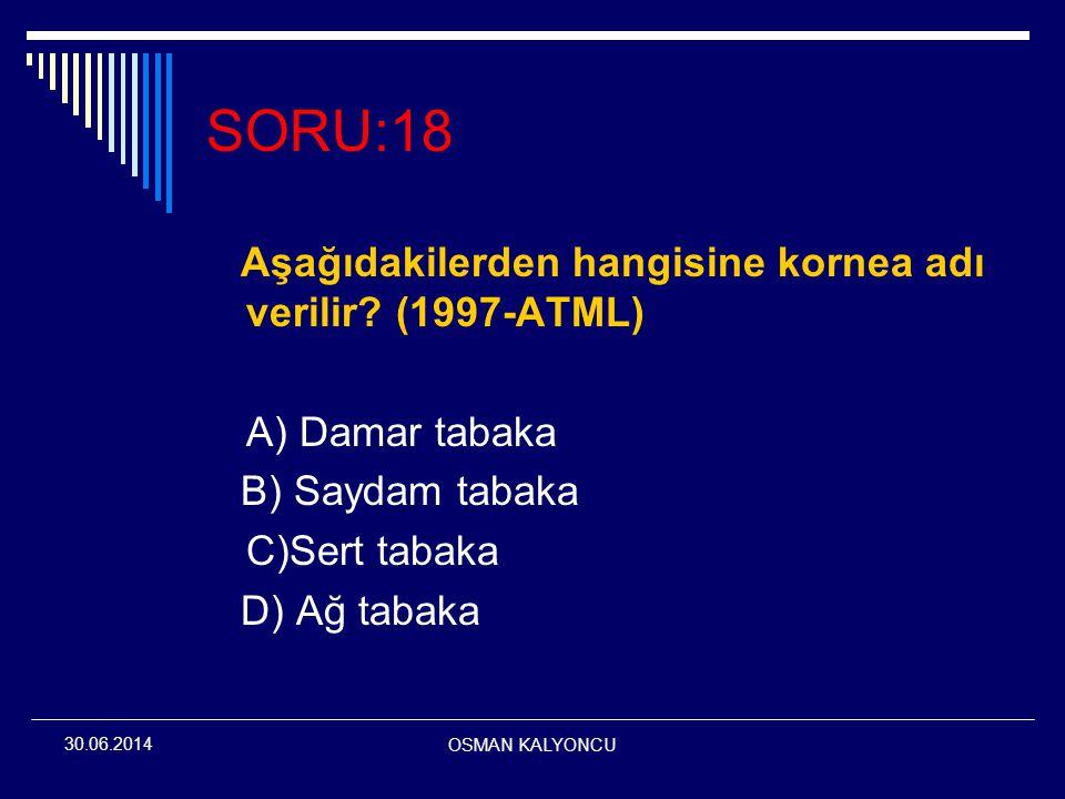 OSMAN KALYONCU 30.06.2014 SORU:18 Aşağıdakilerden hangisine kornea adı verilir? (1997-ATML) A) Damar tabaka B) Saydam tabaka C)Sert tabaka D) Ağ tabak