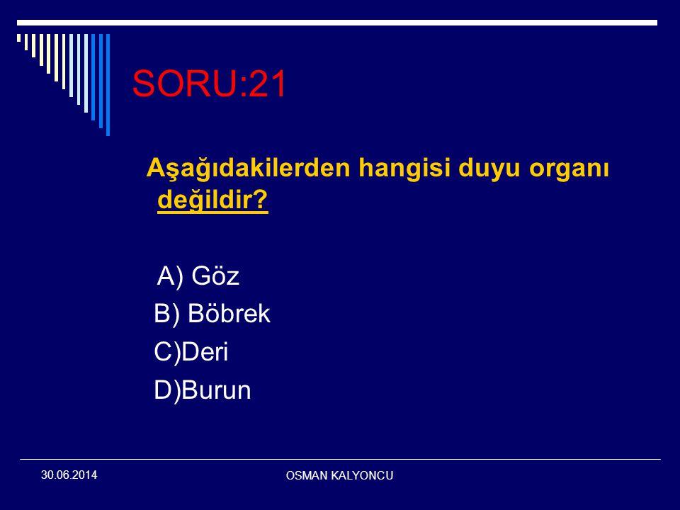 OSMAN KALYONCU 30.06.2014 SORU:21 Aşağıdakilerden hangisi duyu organı değildir? A) Göz B) Böbrek C)Deri D)Burun