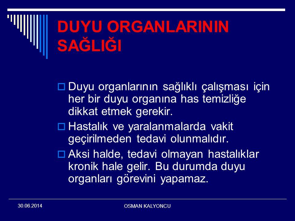 OSMAN KALYONCU 30.06.2014 DUYU ORGANLARININ SAĞLIĞI  Duyu organlarının sağlıklı çalışması için her bir duyu organına has temizliğe dikkat etmek gerek