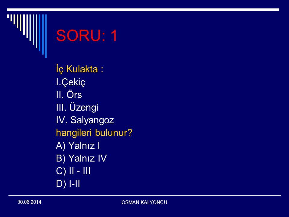 OSMAN KALYONCU 30.06.2014 SORU: 1 İç Kulakta : I.Çekiç II. Örs III. Üzengi IV. Salyangoz hangileri bulunur? A) Yalnız l B) Yalnız IV C) II - III D) I-