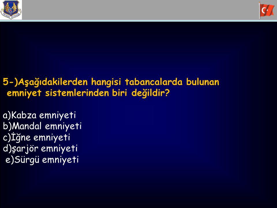 5-)Aşağıdakilerden hangisi tabancalarda bulunan emniyet sistemlerinden biri değildir? a)Kabza emniyeti b)Mandal emniyeti c)İğne emniyeti d)şarjör emni