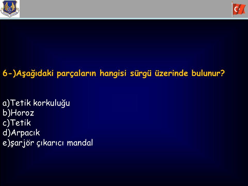 6-)Aşağıdaki parçaların hangisi sürgü üzerinde bulunur? a)Tetik korkuluğu b)Horoz c)Tetik d)Arpacık e)şarjör çıkarıcı mandal