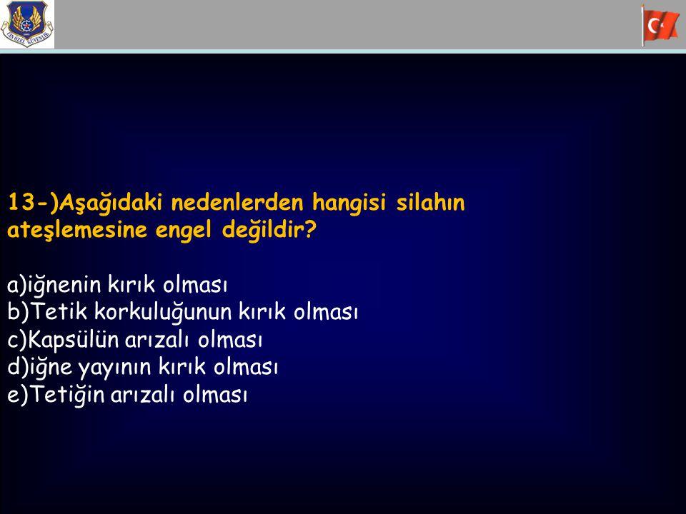 13-)Aşağıdaki nedenlerden hangisi silahın ateşlemesine engel değildir? a)iğnenin kırık olması b)Tetik korkuluğunun kırık olması c)Kapsülün arızalı olm