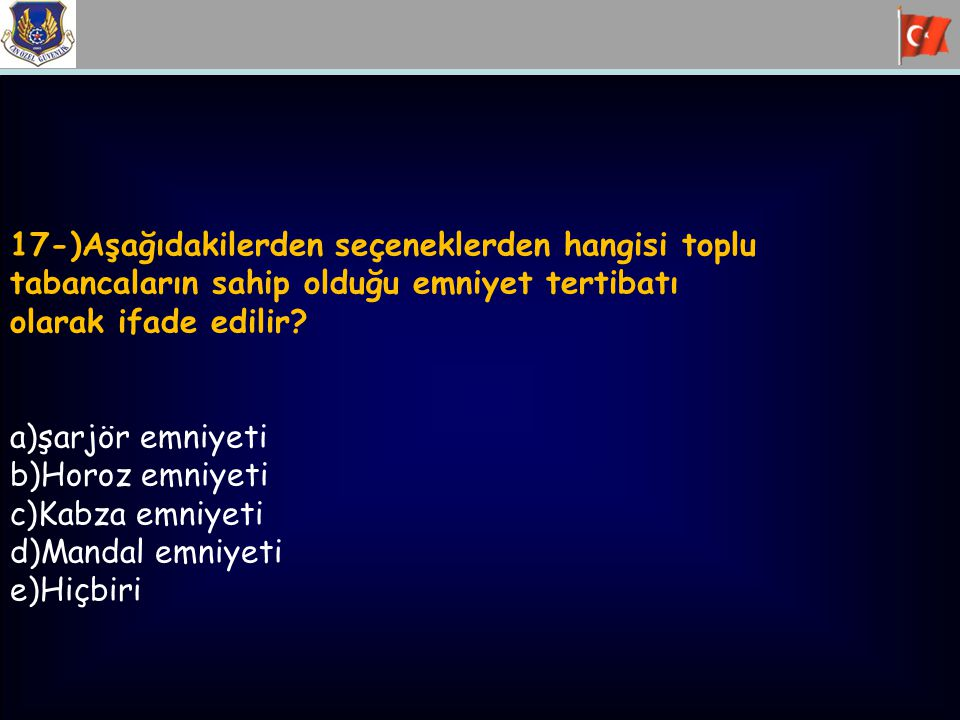 17-)Aşağıdakilerden seçeneklerden hangisi toplu tabancaların sahip olduğu emniyet tertibatı olarak ifade edilir? a)şarjör emniyeti b)Horoz emniyeti c)
