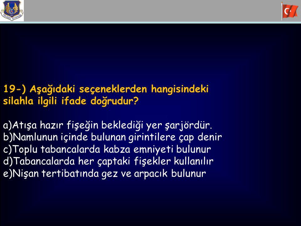 19-) Aşağıdaki seçeneklerden hangisindeki silahla ilgili ifade doğrudur? a)Atışa hazır fişeğin beklediği yer şarjördür. b)Namlunun içinde bulunan giri