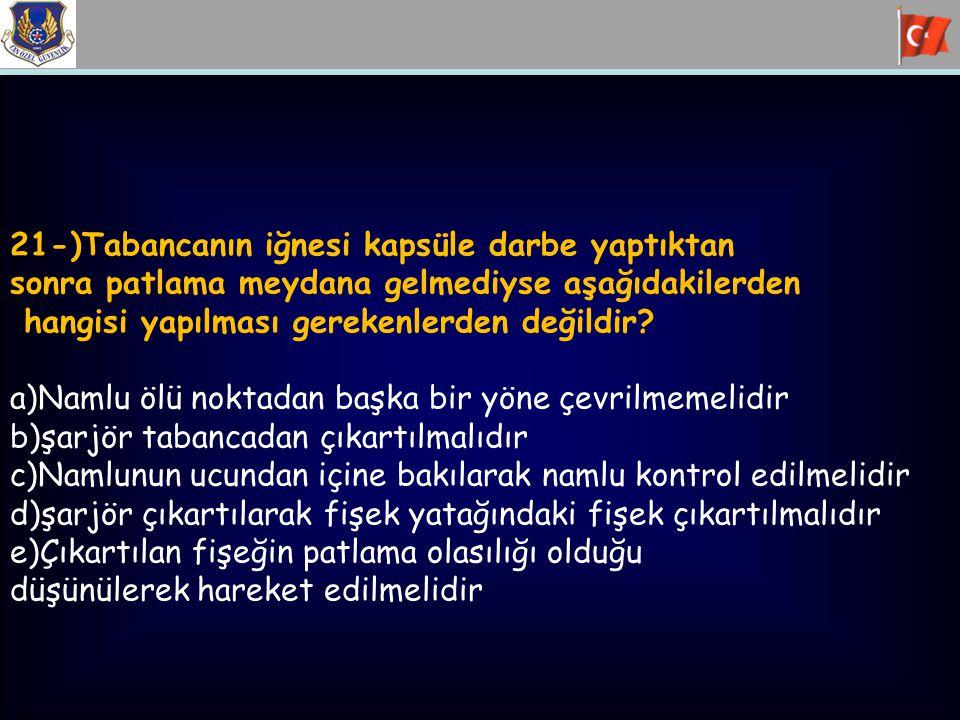21-)Tabancanın iğnesi kapsüle darbe yaptıktan sonra patlama meydana gelmediyse aşağıdakilerden hangisi yapılması gerekenlerden değildir? a)Namlu ölü n