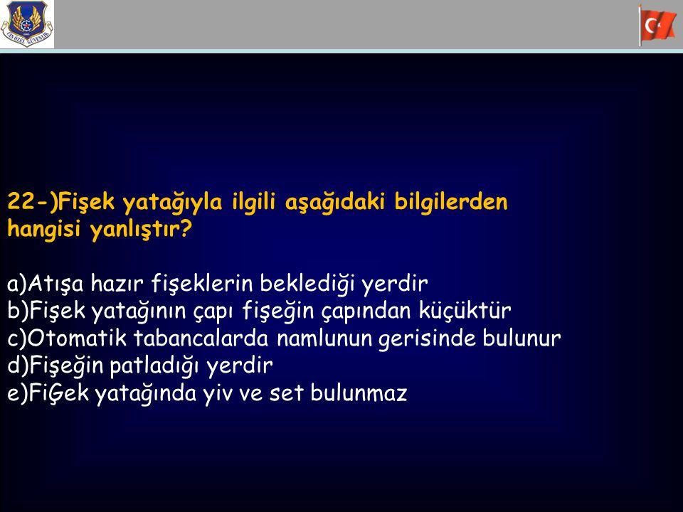 22-)Fişek yatağıyla ilgili aşağıdaki bilgilerden hangisi yanlıştır? a)Atışa hazır fişeklerin beklediği yerdir b)Fişek yatağının çapı fişeğin çapından