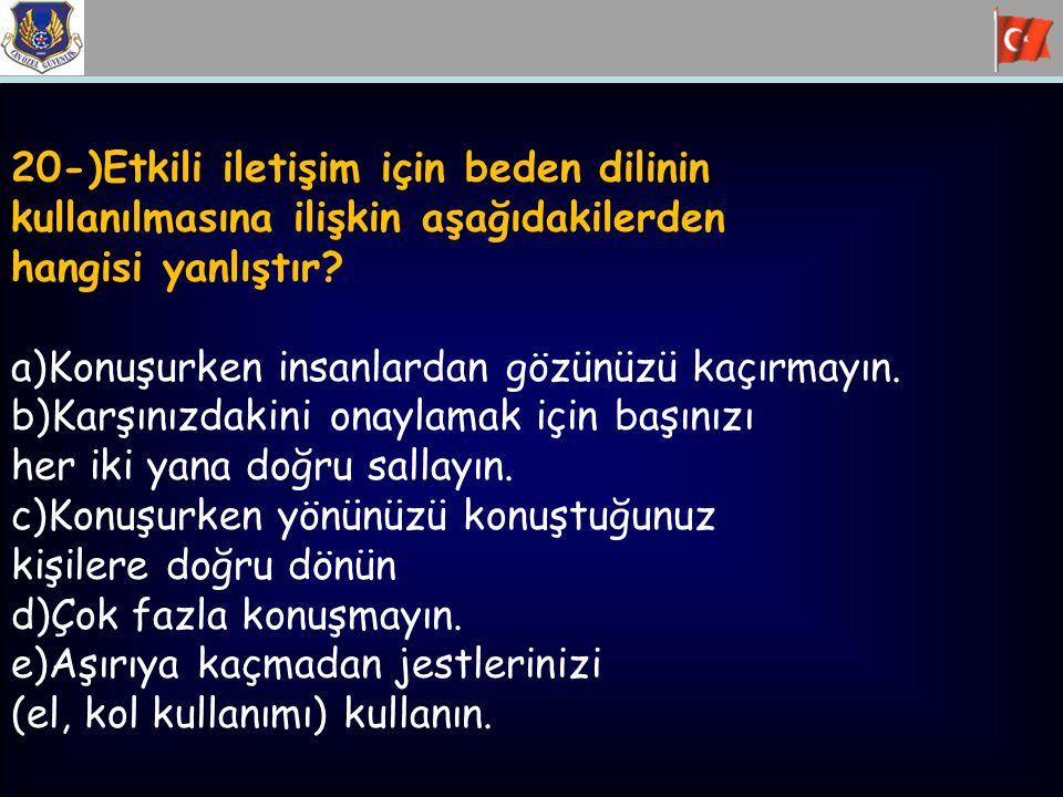20-)Etkili iletişim için beden dilinin kullanılmasına ilişkin aşağıdakilerden hangisi yanlıştır? a)Konuşurken insanlardan gözünüzü kaçırmayın. b)Karşı