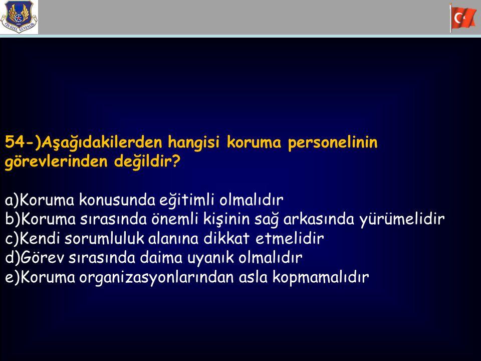 54-)Aşağıdakilerden hangisi koruma personelinin görevlerinden değildir? a)Koruma konusunda eğitimli olmalıdır b)Koruma sırasında önemli kişinin sağ ar