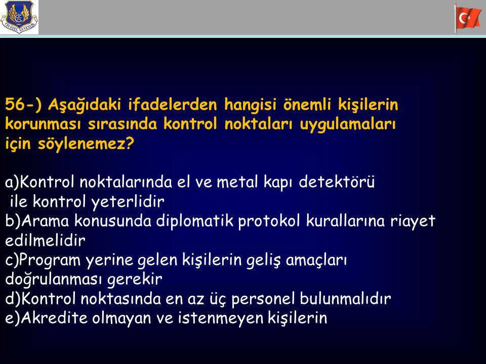 56-) Aşağıdaki ifadelerden hangisi önemli kişilerin korunması sırasında kontrol noktaları uygulamaları için söylenemez? a)Kontrol noktalarında el ve m
