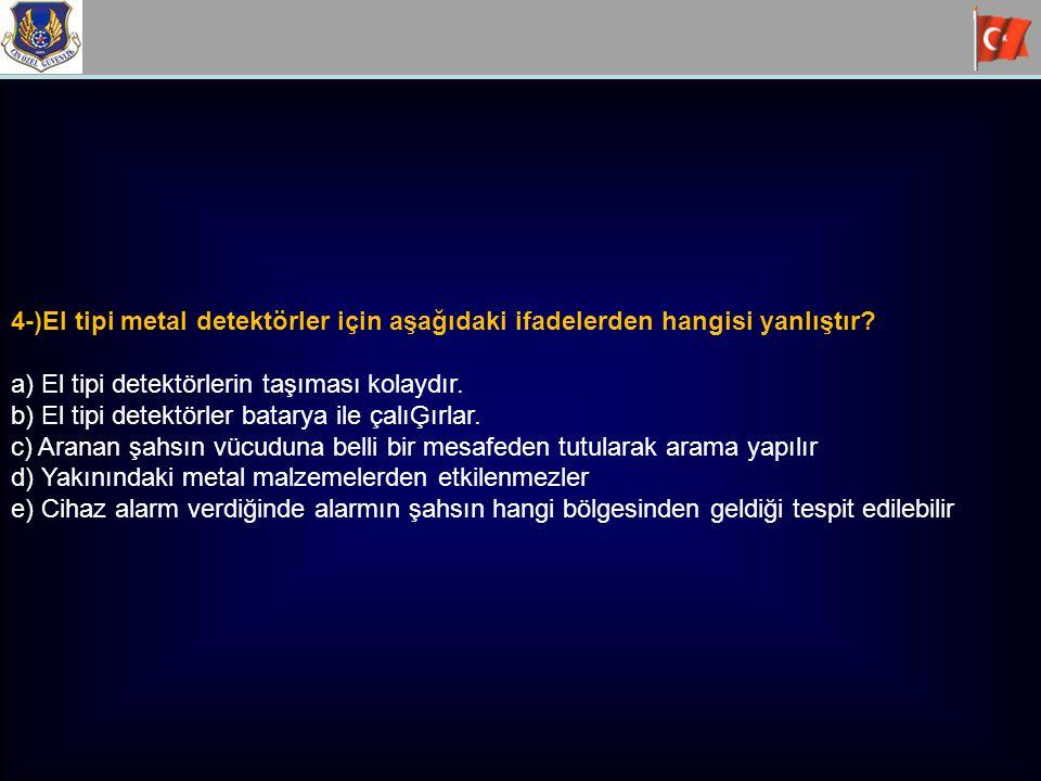 4-)El tipi metal detektörler için aşağıdaki ifadelerden hangisi yanlıştır? a) El tipi detektörlerin taşıması kolaydır. b) El tipi detektörler batarya