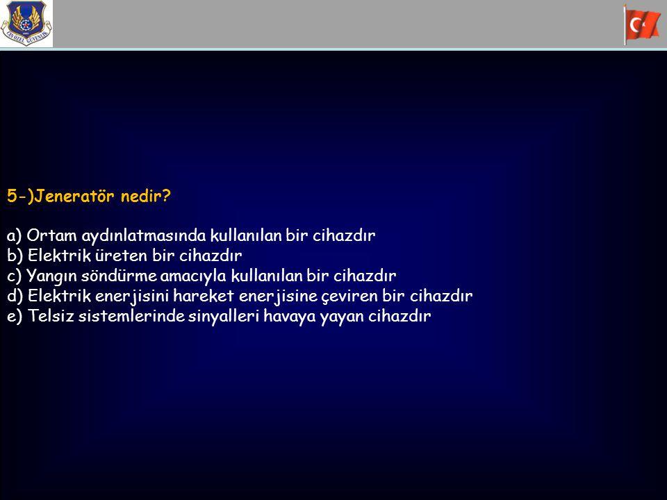 5-)Jeneratör nedir? a) Ortam aydınlatmasında kullanılan bir cihazdır b) Elektrik üreten bir cihazdır c) Yangın söndürme amacıyla kullanılan bir cihazd