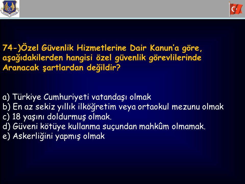 74-)Özel Güvenlik Hizmetlerine Dair Kanun'a göre, aşağıdakilerden hangisi özel güvenlik görevlilerinde Aranacak şartlardan değildir? a) Türkiye Cumhur