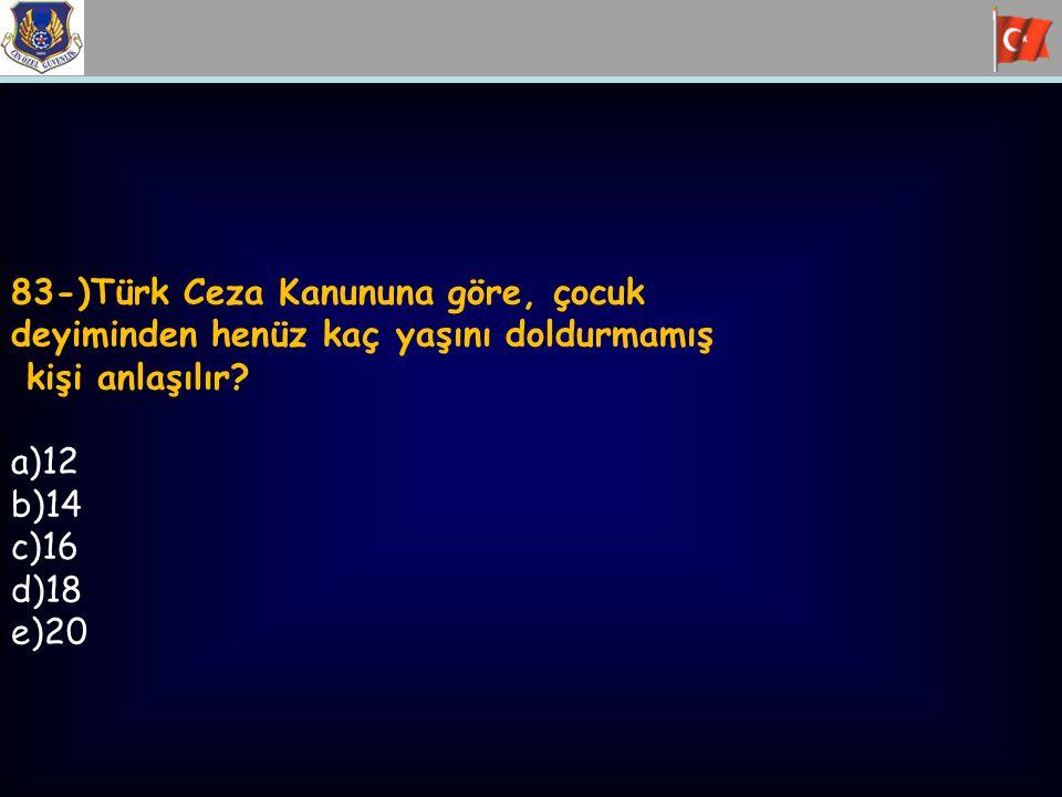 83-)Türk Ceza Kanununa göre, çocuk deyiminden henüz kaç yaşını doldurmamış kişi anlaşılır? a)12 b)14 c)16 d)18 e)20