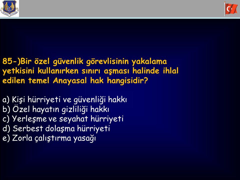 85-)Bir özel güvenlik görevlisinin yakalama yetkisini kullanırken sınırı aşması halinde ihlal edilen temel Anayasal hak hangisidir? a) Kişi hürriyeti