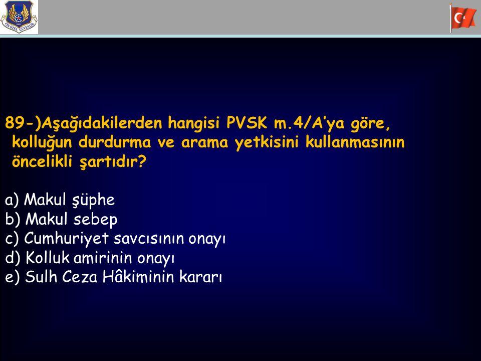 89-)Aşağıdakilerden hangisi PVSK m.4/A'ya göre, kolluğun durdurma ve arama yetkisini kullanmasının öncelikli şartıdır? a) Makul şüphe b) Makul sebep c
