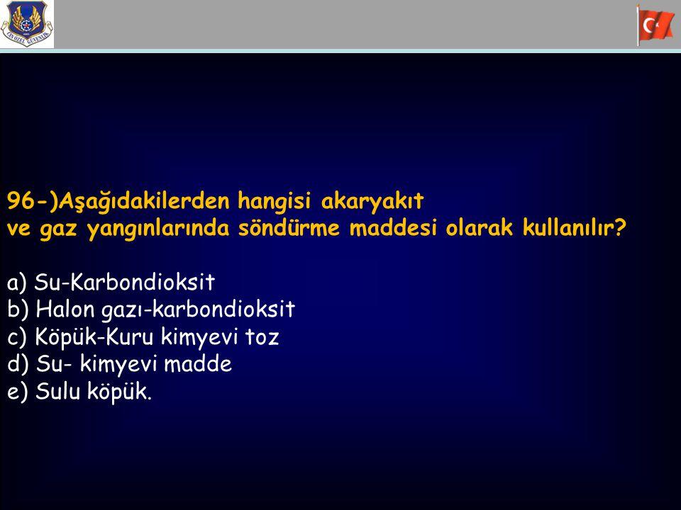 96-)Aşağıdakilerden hangisi akaryakıt ve gaz yangınlarında söndürme maddesi olarak kullanılır? a) Su-Karbondioksit b) Halon gazı-karbondioksit c) Köpü