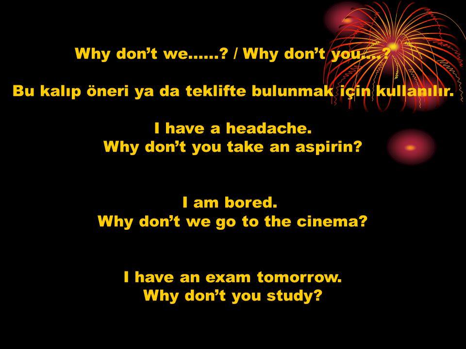 Why don't we……? / Why don't you….? Bu kalıp öneri ya da teklifte bulunmak için kullanılır. I have a headache. Why don't you take an aspirin? I am bore