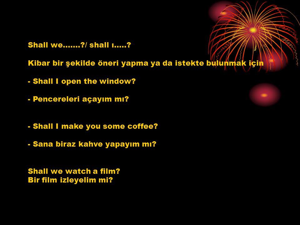 Shall we…….?/ shall ı…..? Kibar bir şekilde öneri yapma ya da istekte bulunmak için - Shall I open the window? - Pencereleri açayım mı? - Shall I make