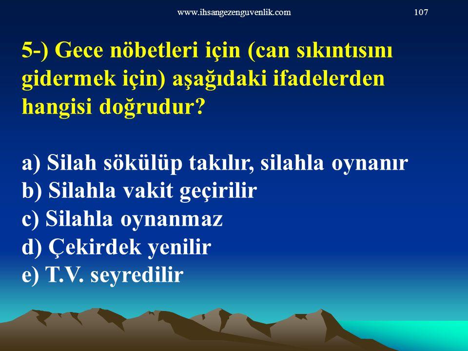 www.ihsangezenguvenlik.com107 5-) Gece nöbetleri için (can sıkıntısını gidermek için) aşağıdaki ifadelerden hangisi doğrudur? a) Silah sökülüp takılır