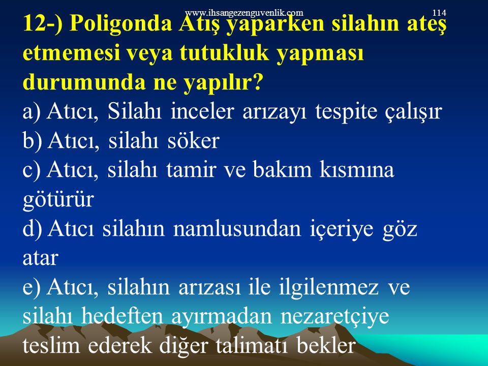 www.ihsangezenguvenlik.com114 12-) Poligonda Atış yaparken silahın ateş etmemesi veya tutukluk yapması durumunda ne yapılır? a) Atıcı, Silahı inceler