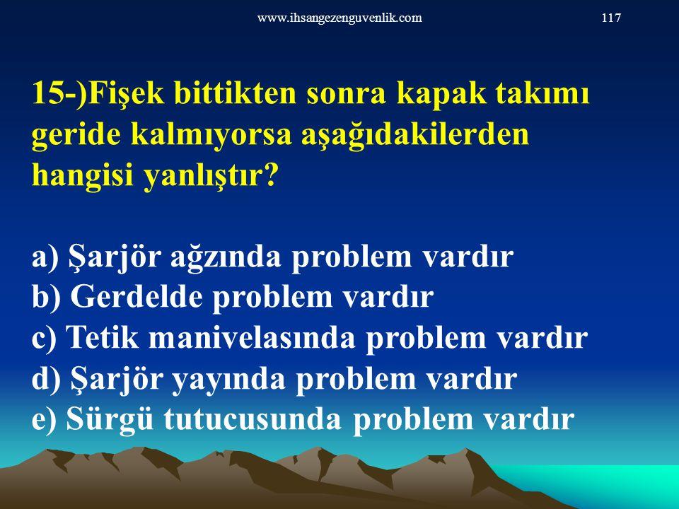 www.ihsangezenguvenlik.com117 15-)Fişek bittikten sonra kapak takımı geride kalmıyorsa aşağıdakilerden hangisi yanlıştır? a) Şarjör ağzında problem va