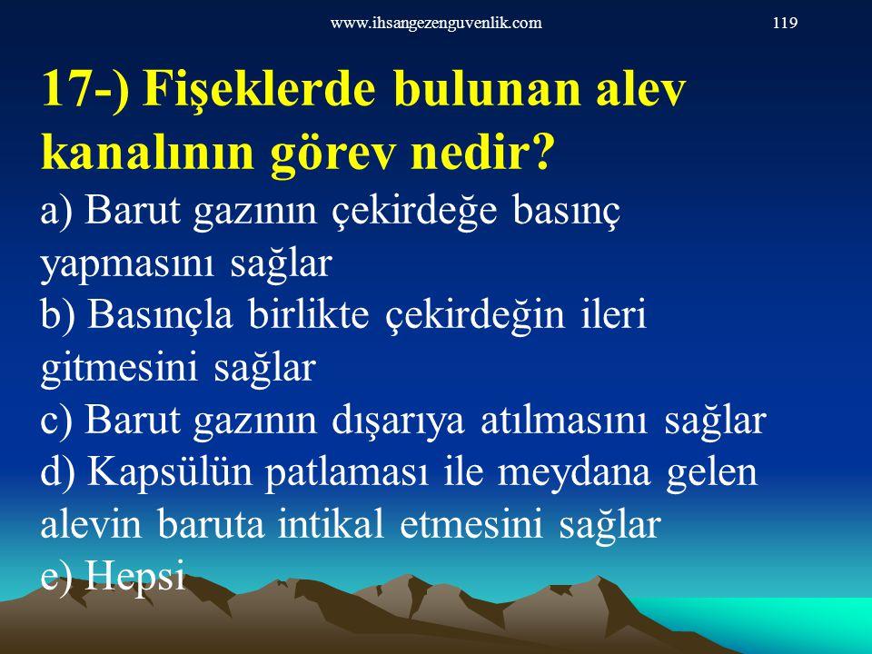 www.ihsangezenguvenlik.com119 17-) Fişeklerde bulunan alev kanalının görev nedir? a) Barut gazının çekirdeğe basınç yapmasını sağlar b) Basınçla birli